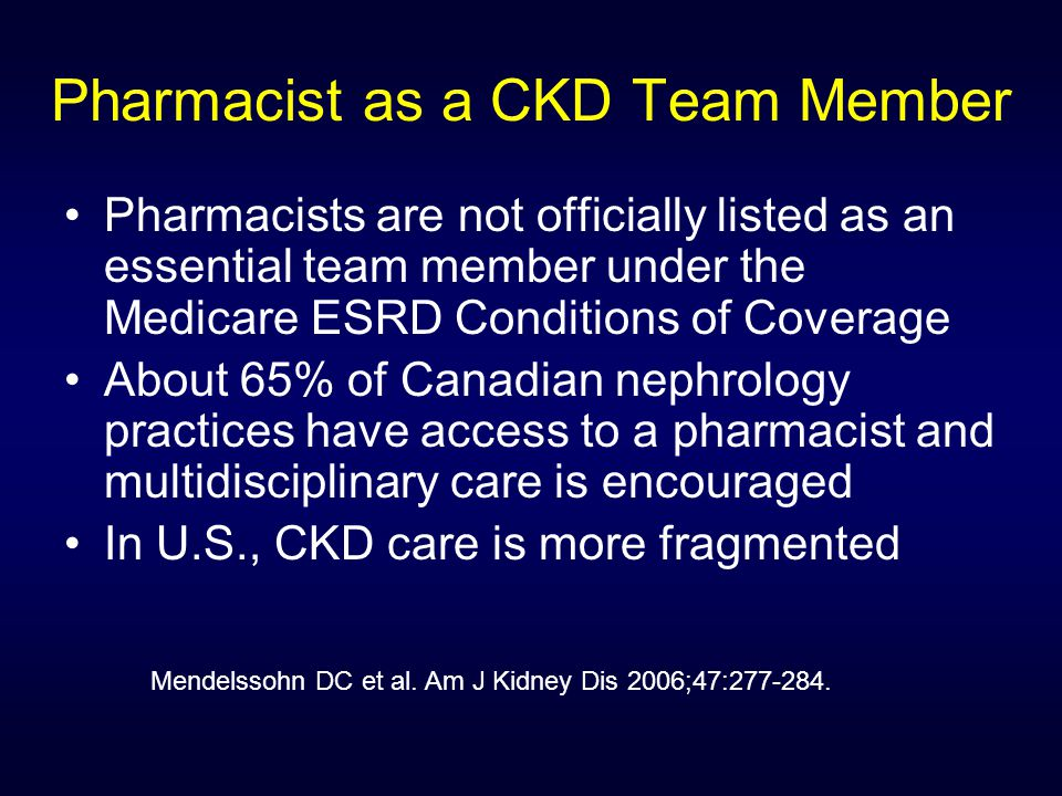 Pharmacist as a CKD Team Member Pharmacists are not officially listed as an essential team member under the Medicare ESRD Conditions of Coverage About 65% of Canadian nephrology practices have access to a pharmacist and multidisciplinary care is encouraged In U.S., CKD care is more fragmented Mendelssohn DC et al.