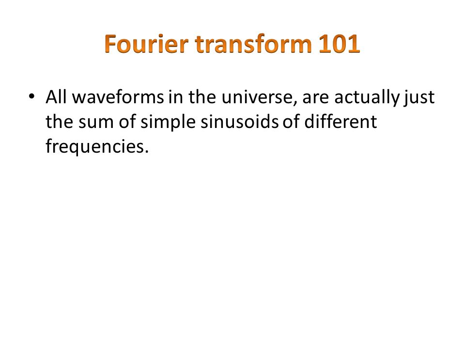 All waveforms in the universe, are actually just the sum of simple sinusoids of different frequencies.