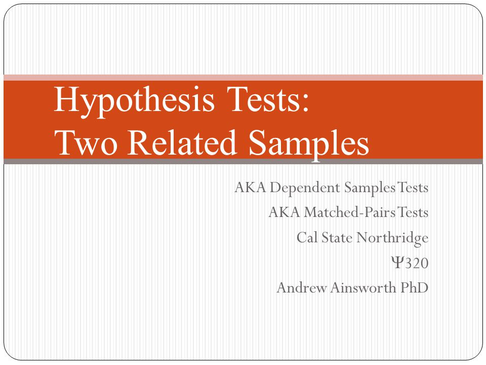 Hypothesis Tests: Two Related Samples AKA Dependent Samples Tests AKA Matched-Pairs Tests Cal State Northridge  320 Andrew Ainsworth PhD