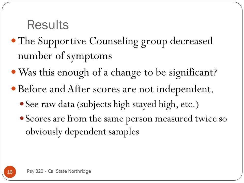 Results 16 The Supportive Counseling group decreased number of symptoms Was this enough of a change to be significant? Before and After scores are not