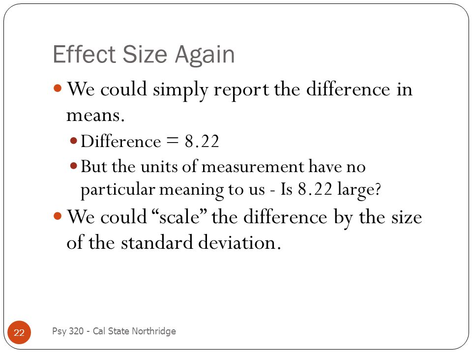 Effect Size Again 22 We could simply report the difference in means. Difference = 8.22 But the units of measurement have no particular meaning to us -