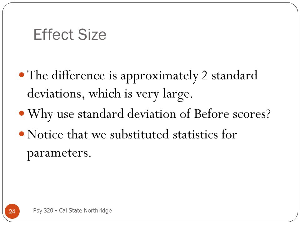 Effect Size 24 The difference is approximately 2 standard deviations, which is very large. Why use standard deviation of Before scores? Notice that we
