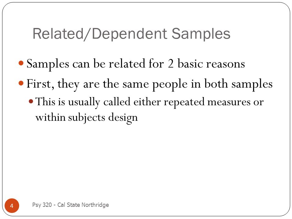 Related/Dependent Samples 4 Samples can be related for 2 basic reasons First, they are the same people in both samples This is usually called either r
