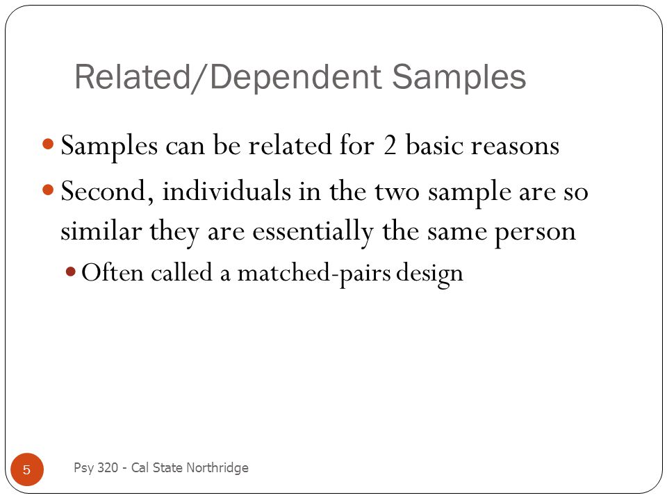Related/Dependent Samples 5 Samples can be related for 2 basic reasons Second, individuals in the two sample are so similar they are essentially the s