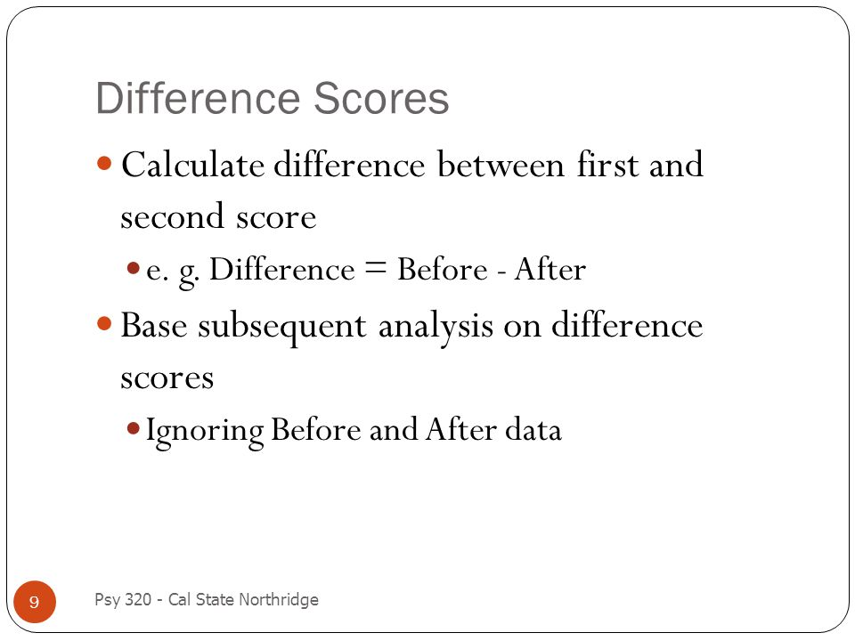Difference Scores 9 Calculate difference between first and second score e. g. Difference = Before - After Base subsequent analysis on difference score