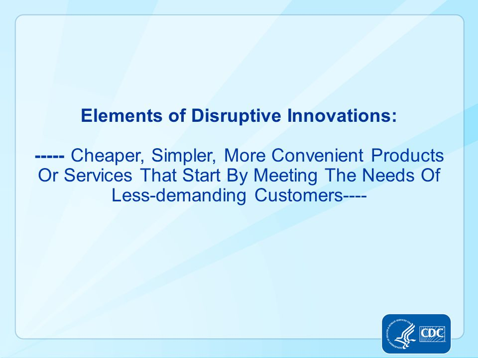 Elements of Disruptive Innovations: ----- Cheaper, Simpler, More Convenient Products Or Services That Start By Meeting The Needs Of Less-demanding Cus