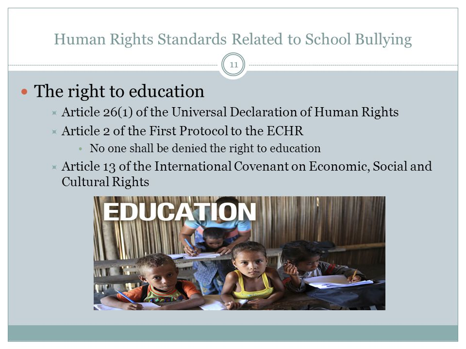 Human Rights Standards Related to School Bullying The right to education  Article 26(1) of the Universal Declaration of Human Rights  Article 2 of the First Protocol to the ECHR No one shall be denied the right to education  Article 13 of the International Covenant on Economic, Social and Cultural Rights 11