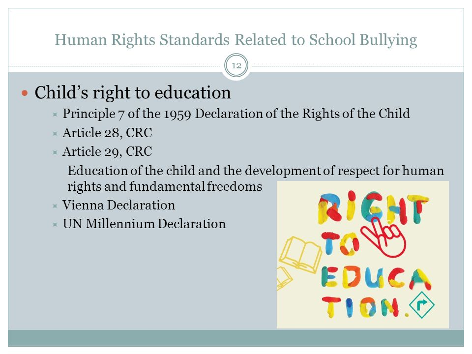 Human Rights Standards Related to School Bullying Child's right to education  Principle 7 of the 1959 Declaration of the Rights of the Child  Article 28, CRC  Article 29, CRC Education of the child and the development of respect for human rights and fundamental freedoms  Vienna Declaration  UN Millennium Declaration 12