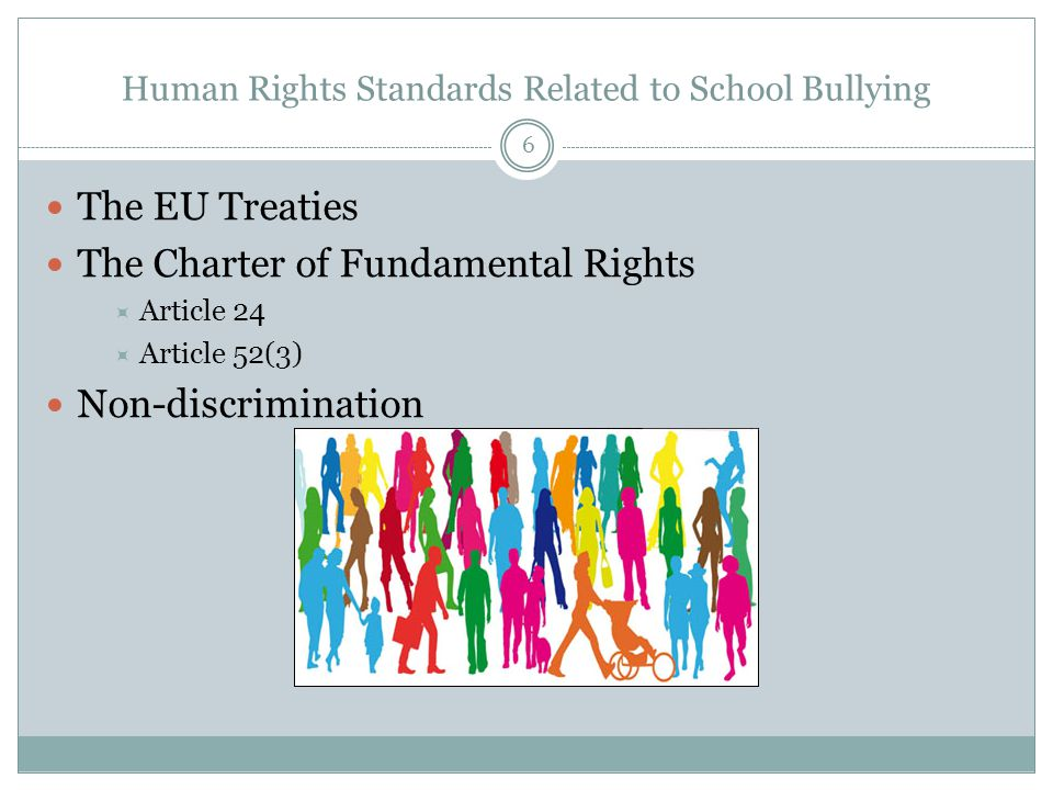 Human Rights Standards Related to School Bullying The EU Treaties The Charter of Fundamental Rights  Article 24  Article 52(3) Non-discrimination 6
