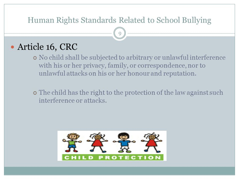 Human Rights Standards Related to School Bullying 9 Article 16, CRC No child shall be subjected to arbitrary or unlawful interference with his or her privacy, family, or correspondence, nor to unlawful attacks on his or her honour and reputation.