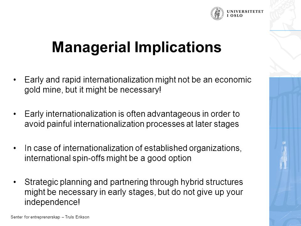Senter for entreprenørskap – Truls Erikson Managerial Implications Early and rapid internationalization might not be an economic gold mine, but it might be necessary.