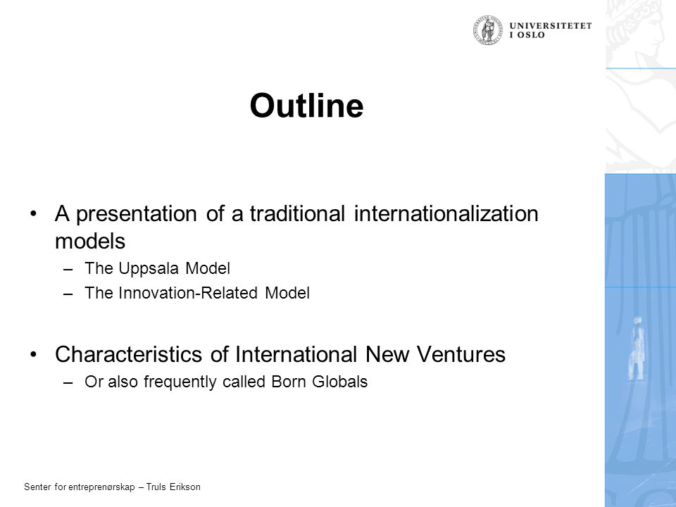 Senter for entreprenørskap – Truls Erikson Outline A presentation of a traditional internationalization models –The Uppsala Model –The Innovation-Related Model Characteristics of International New Ventures –Or also frequently called Born Globals