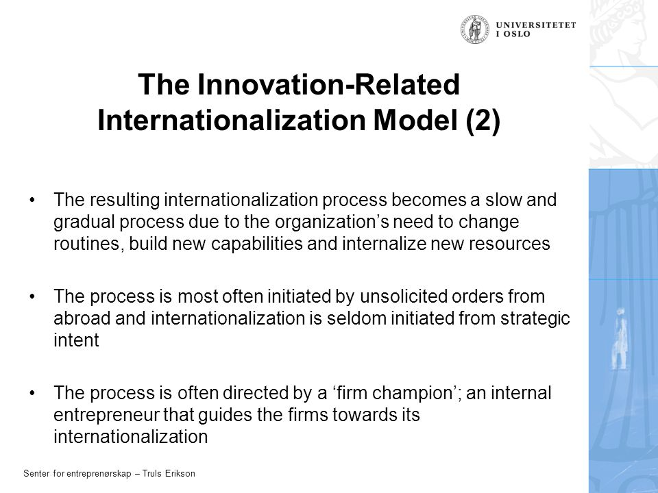 Senter for entreprenørskap – Truls Erikson The Innovation-Related Internationalization Model (2) The resulting internationalization process becomes a slow and gradual process due to the organization's need to change routines, build new capabilities and internalize new resources The process is most often initiated by unsolicited orders from abroad and internationalization is seldom initiated from strategic intent The process is often directed by a 'firm champion'; an internal entrepreneur that guides the firms towards its internationalization