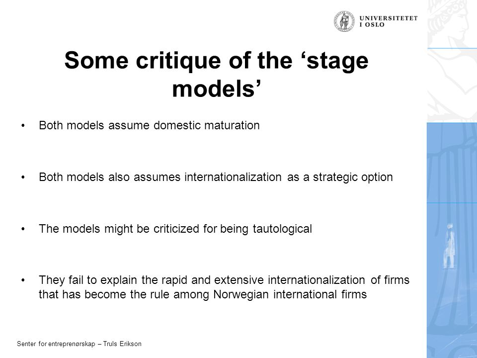 Senter for entreprenørskap – Truls Erikson Some critique of the 'stage models' Both models assume domestic maturation Both models also assumes internationalization as a strategic option The models might be criticized for being tautological They fail to explain the rapid and extensive internationalization of firms that has become the rule among Norwegian international firms