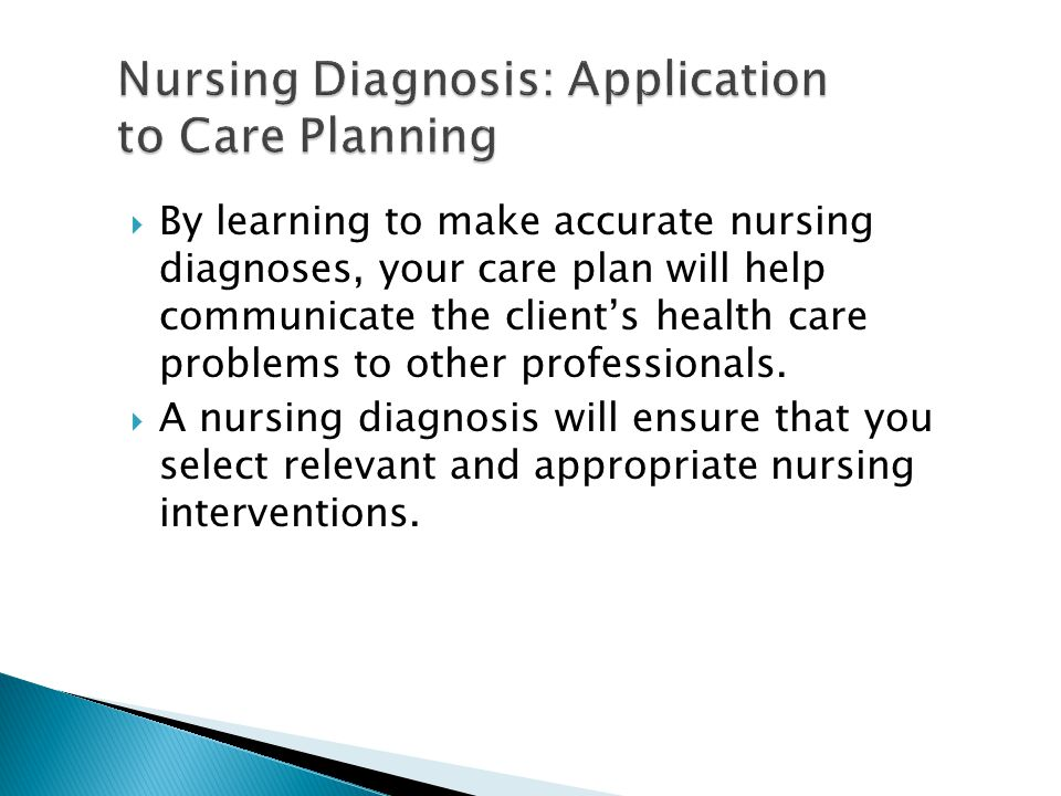  By learning to make accurate nursing diagnoses, your care plan will help communicate the client's health care problems to other professionals.