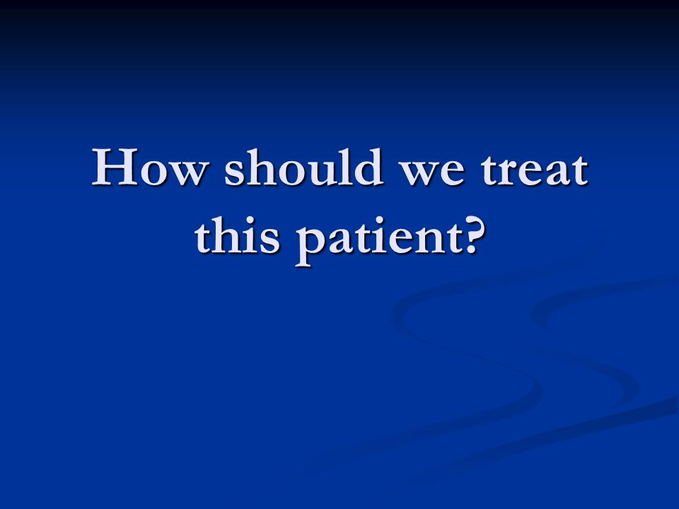 How should we treat this patient?