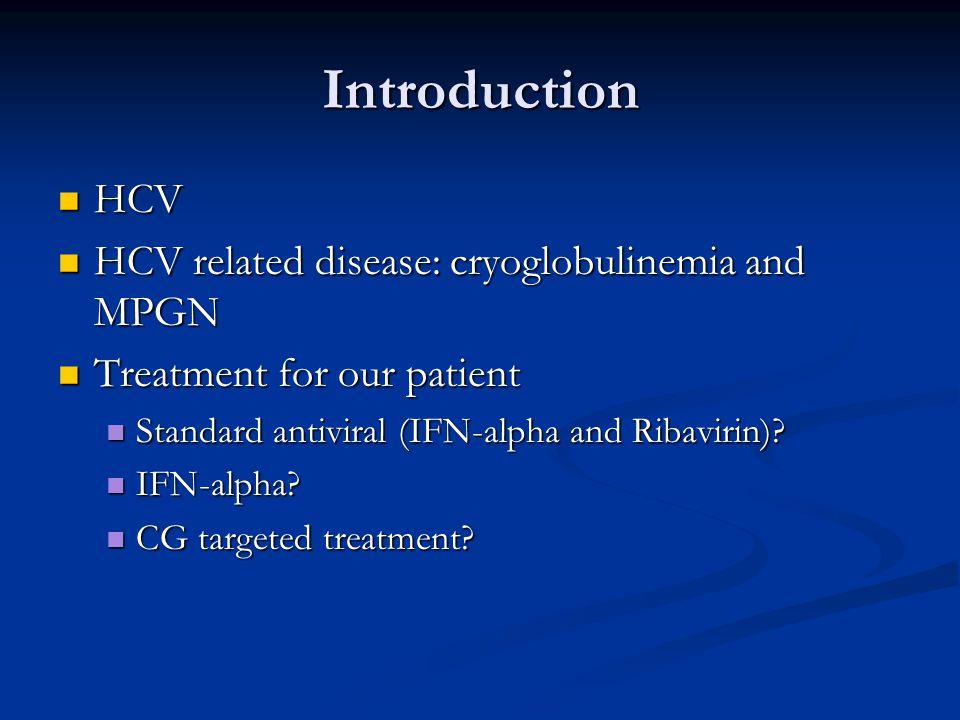 Introduction HCV HCV HCV related disease: cryoglobulinemia and MPGN HCV related disease: cryoglobulinemia and MPGN Treatment for our patient Treatment