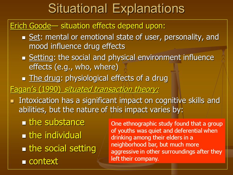 Situational Explanations Erich Goode— situation effects depend upon: Set: mental or emotional state of user, personality, and mood influence drug effe