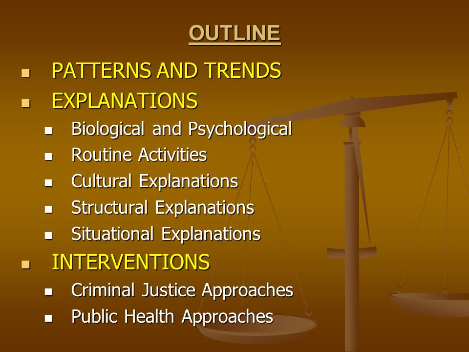 OUTLINE PATTERNS AND TRENDS PATTERNS AND TRENDS EXPLANATIONS EXPLANATIONS Biological and Psychological Biological and Psychological Routine Activities