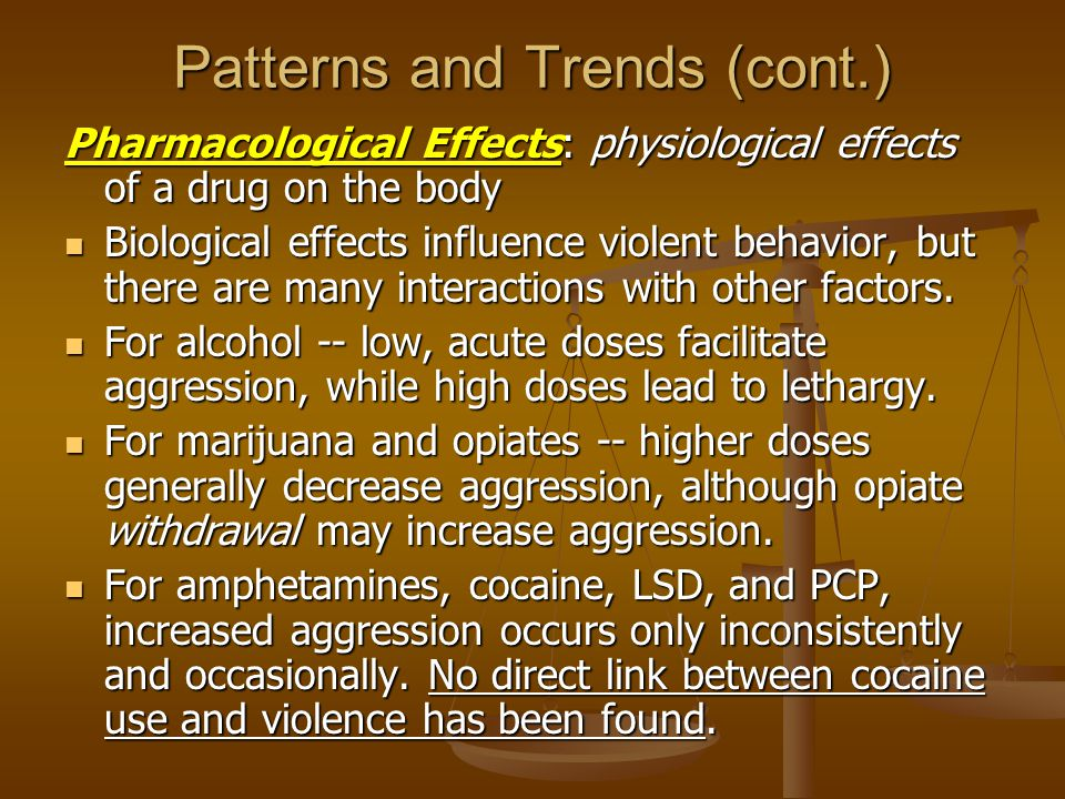 Patterns and Trends (cont.) Pharmacological Effects: physiological effects of a drug on the body Biological effects influence violent behavior, but th