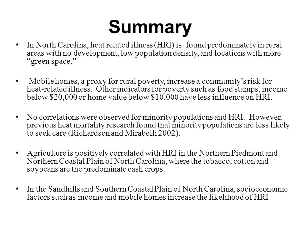 Summary In North Carolina, heat related illness (HRI) is found predominately in rural areas with no development, low population density, and locations with more green space. Mobile homes, a proxy for rural poverty, increase a community's risk for heat-related illness.
