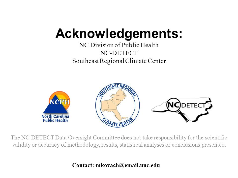 Acknowledgements: NC Division of Public Health NC-DETECT Southeast Regional Climate Center The NC DETECT Data Oversight Committee does not take responsibility for the scientific validity or accuracy of methodology, results, statistical analyses or conclusions presented.