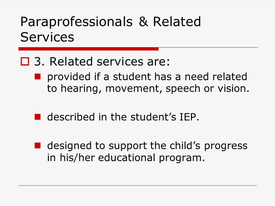 Paraprofessionals & Related Services  3. Related services are: provided if a student has a need related to hearing, movement, speech or vision. descr