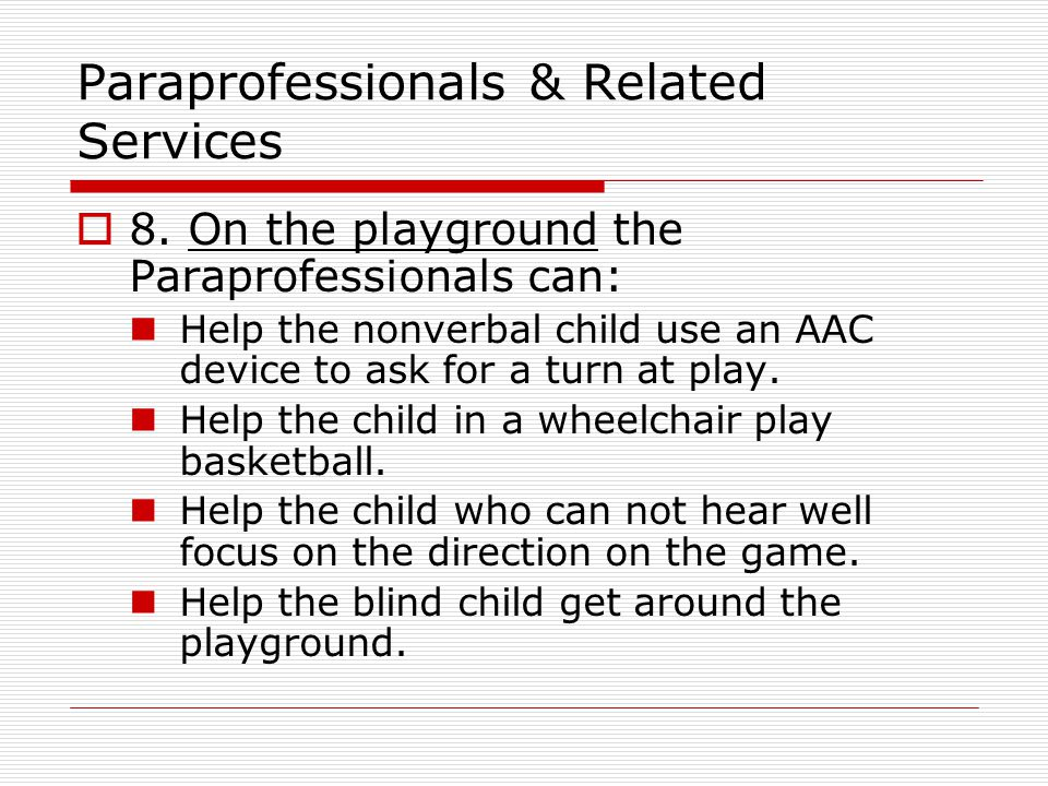 Paraprofessionals & Related Services  8. On the playground the Paraprofessionals can: Help the nonverbal child use an AAC device to ask for a turn at