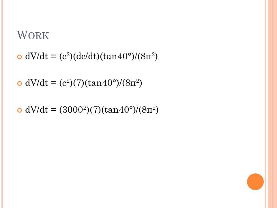 W ORK dV/dt = (c 2 )(dc/dt)(tan40°)/(8п 2 ) dV/dt = (c 2 )(7)(tan40°)/(8п 2 ) dV/dt = (3000 2 )(7)(tan40°)/(8п 2 )