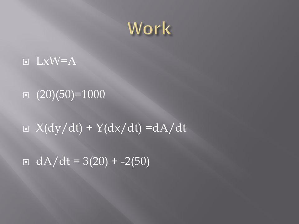  LxW=A  (20)(50)=1000  X(dy/dt) + Y(dx/dt) =dA/dt  dA/dt = 3(20) + -2(50)