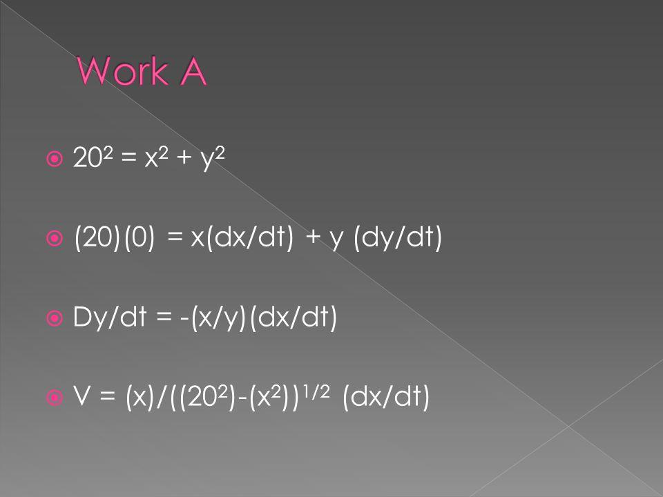  20 2 = x 2 + y 2  (20)(0) = x(dx/dt) + y (dy/dt)  Dy/dt = -(x/y)(dx/dt)  V = (x)/((20 2 )-(x 2 )) 1/2 (dx/dt)