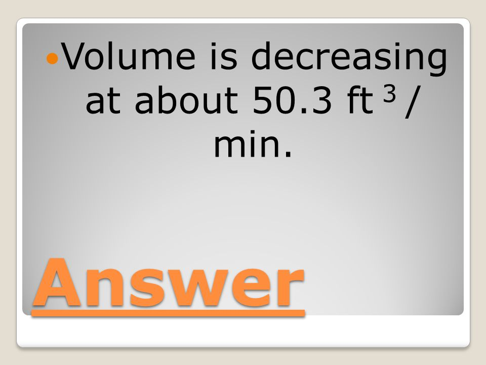 Answer Volume is decreasing at about 50.3 ft 3 / min.