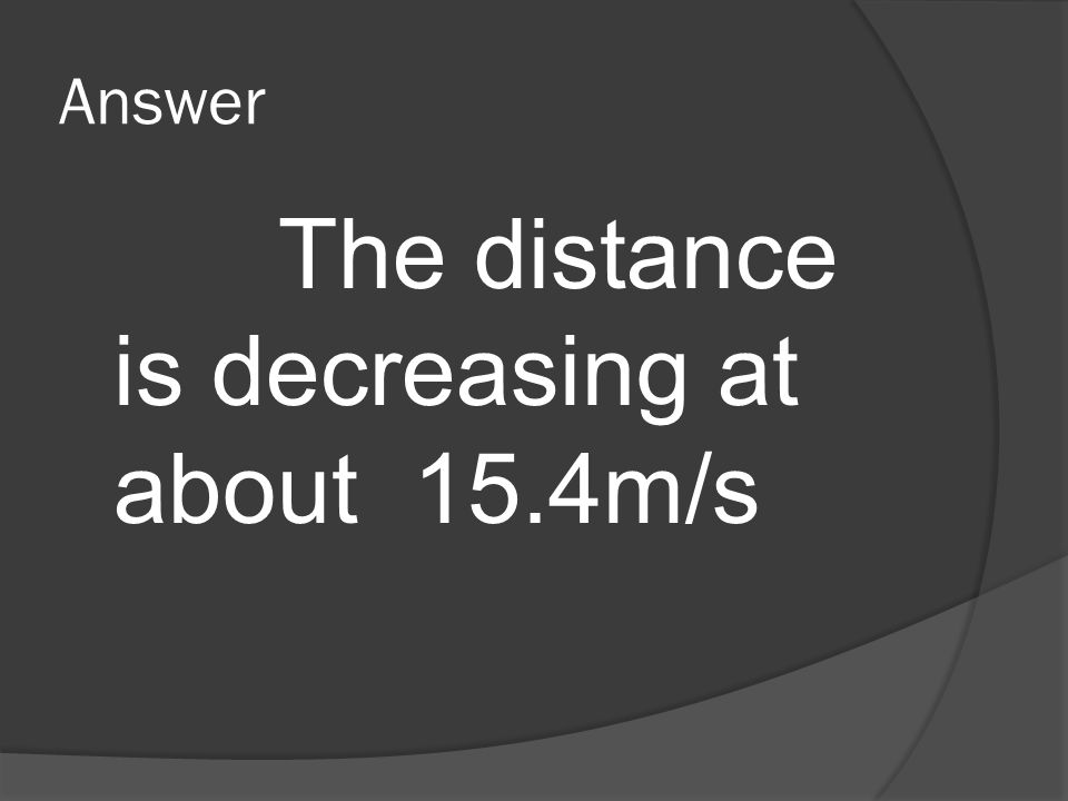 Answer The distance is decreasing at about 15.4m/s