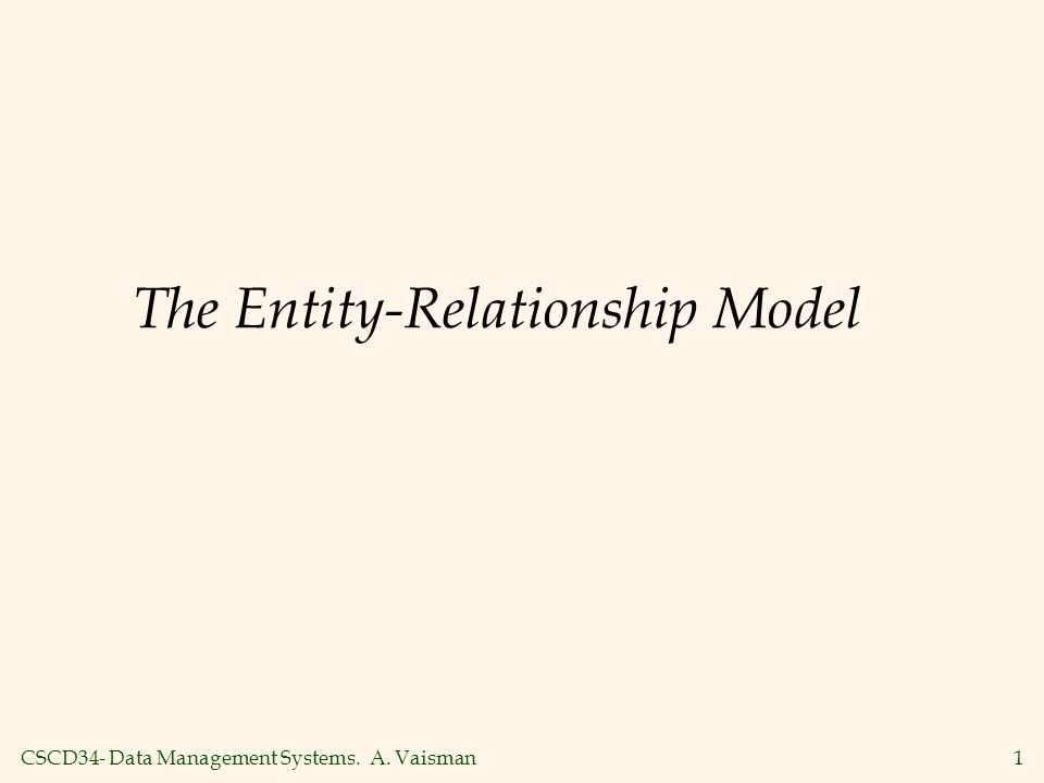 CSCD34- Data Management Systems. A. Vaisman1 The Entity-Relationship Model