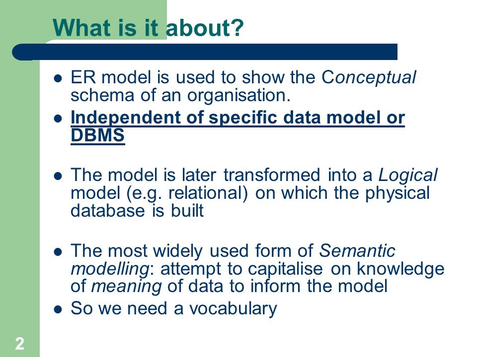 2 What is it about? ER model is used to show the Conceptual schema of an organisation. Independent of specific data model or DBMS The model is later t