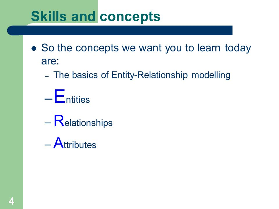 4 Skills and concepts So the concepts we want you to learn today are: – The basics of Entity-Relationship modelling – E ntities – R elationships – A ttributes