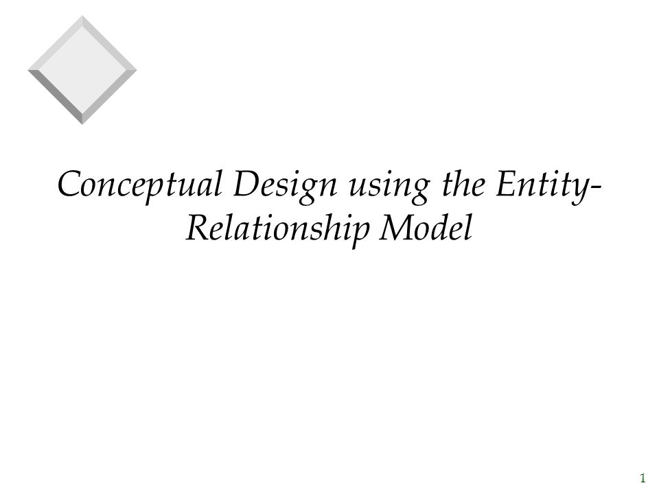 1 Conceptual Design using the Entity- Relationship Model