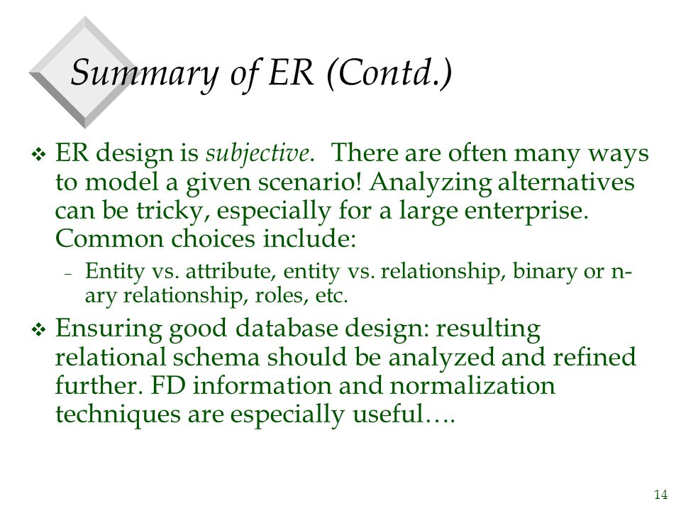 14 Summary of ER (Contd.) v ER design is subjective. There are often many ways to model a given scenario! Analyzing alternatives can be tricky, especi