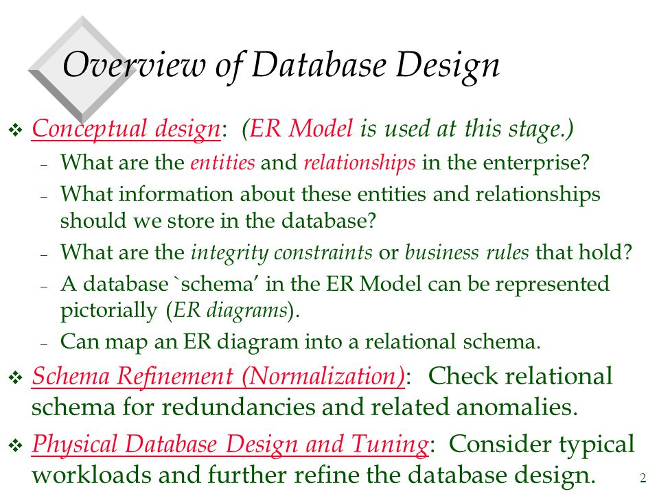 2 Overview of Database Design v Conceptual design : (ER Model is used at this stage.) – What are the entities and relationships in the enterprise.