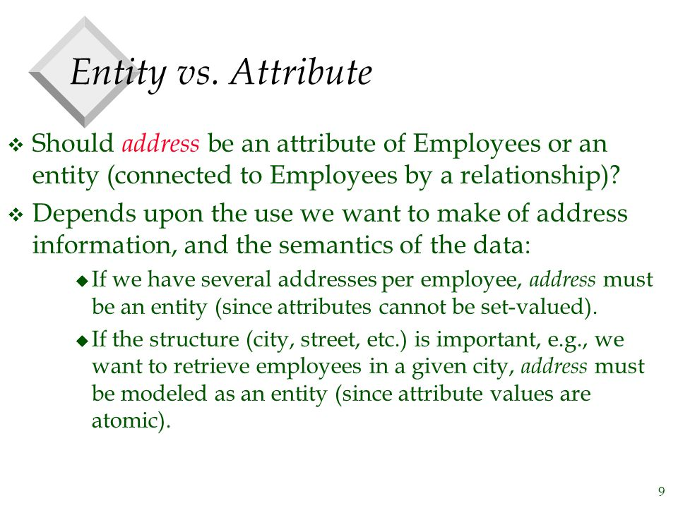 9 Entity vs. Attribute v Should address be an attribute of Employees or an entity (connected to Employees by a relationship)? v Depends upon the use w
