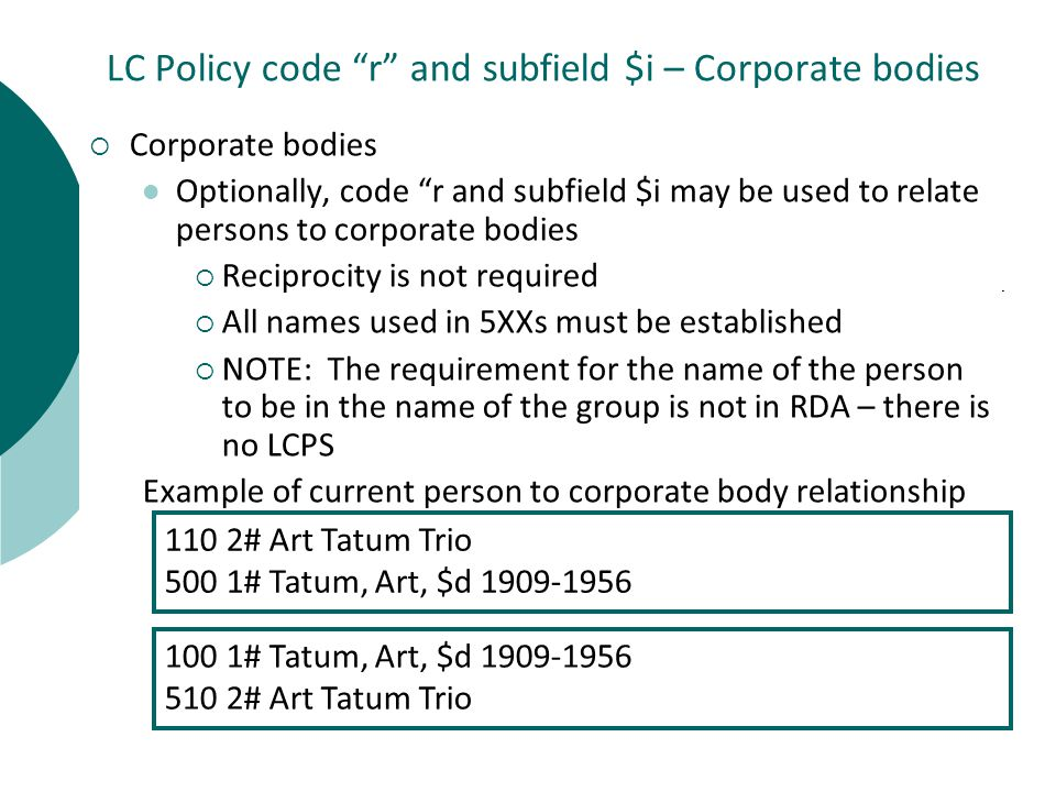 LC Policy code r and subfield $i – Corporate bodies  Corporate bodies Optionally, code r and subfield $i may be used to relate persons to corporate bodies  Reciprocity is not required  All names used in 5XXs must be established  NOTE: The requirement for the name of the person to be in the name of the group is not in RDA – there is no LCPS Example of current person to corporate body relationship 110 2# Art Tatum Trio 500 1# Tatum, Art, $d 1909-1956 100 1# Tatum, Art, $d 1909-1956 510 2# Art Tatum Trio