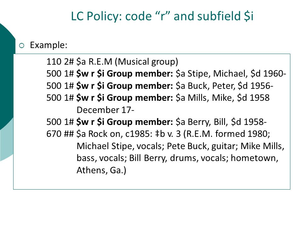LC Policy: code r and subfield $i  Example: 110 2# $a R.E.M (Musical group) 500 1# $w r $i Group member: $a Stipe, Michael, $d 1960- 500 1# $w r $i Group member: $a Buck, Peter, $d 1956- 500 1# $w r $i Group member: $a Mills, Mike, $d 1958 December 17- 500 1# $w r $i Group member: $a Berry, Bill, $d 1958- 670 ## $a Rock on, c1985: ‡b v.