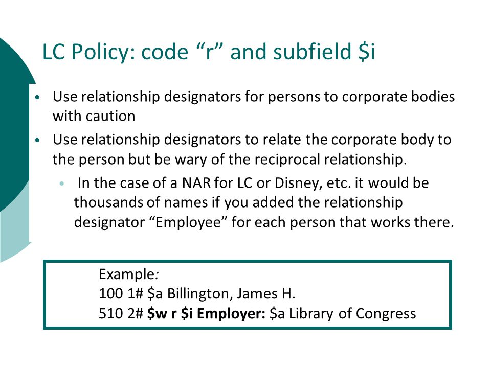 LC Policy: code r and subfield $i Use relationship designators for persons to corporate bodies with caution Use relationship designators to relate the corporate body to the person but be wary of the reciprocal relationship.