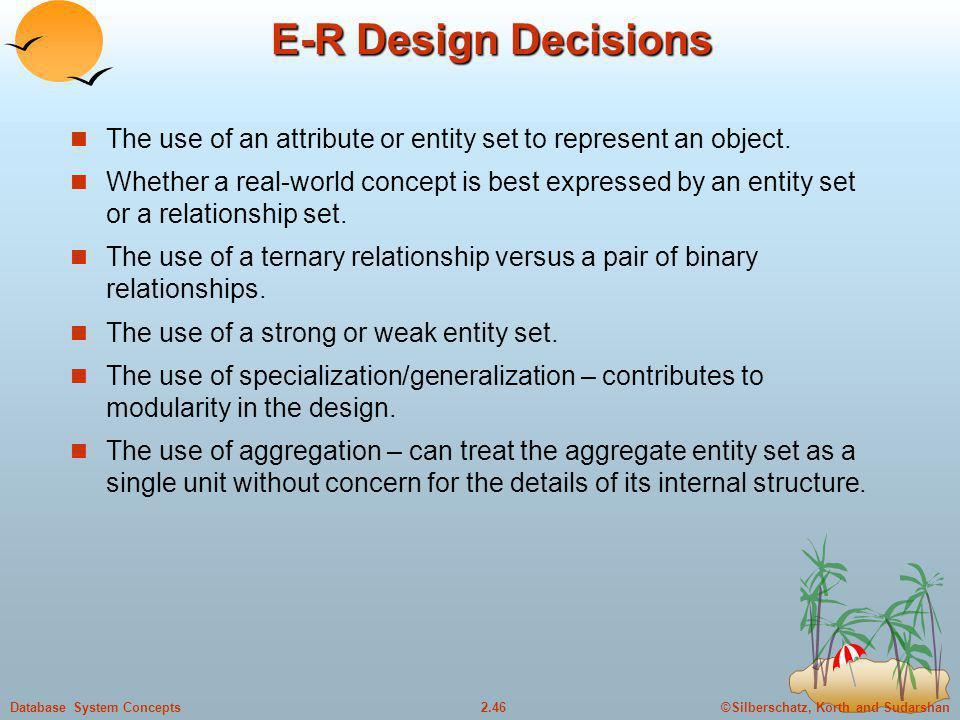 ©Silberschatz, Korth and Sudarshan2.46Database System Concepts E-R Design Decisions The use of an attribute or entity set to represent an object. Whet