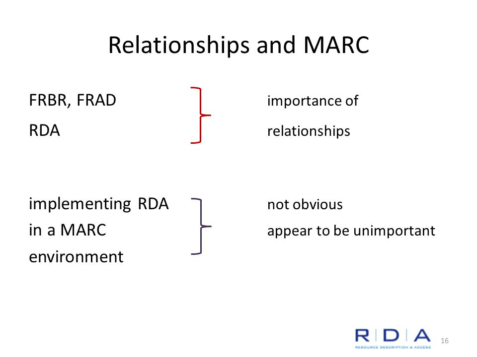 Relationships and MARC FRBR, FRAD importance of RDA relationships implementing RDA not obvious in a MARC appear to be unimportant environment 16