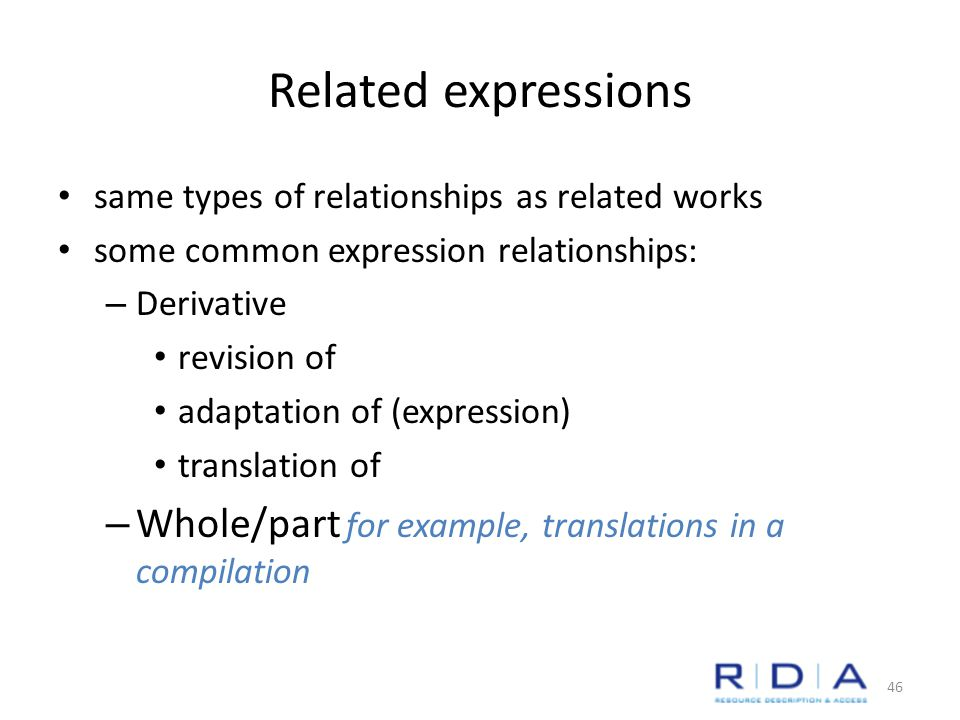 Related expressions same types of relationships as related works some common expression relationships: – Derivative revision of adaptation of (expression) translation of – Whole/part for example, translations in a compilation 46