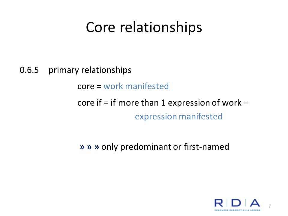Core relationships 0.6.5primary relationships core = work manifested core if = if more than 1 expression of work – expression manifested » » » only predominant or first-named 7