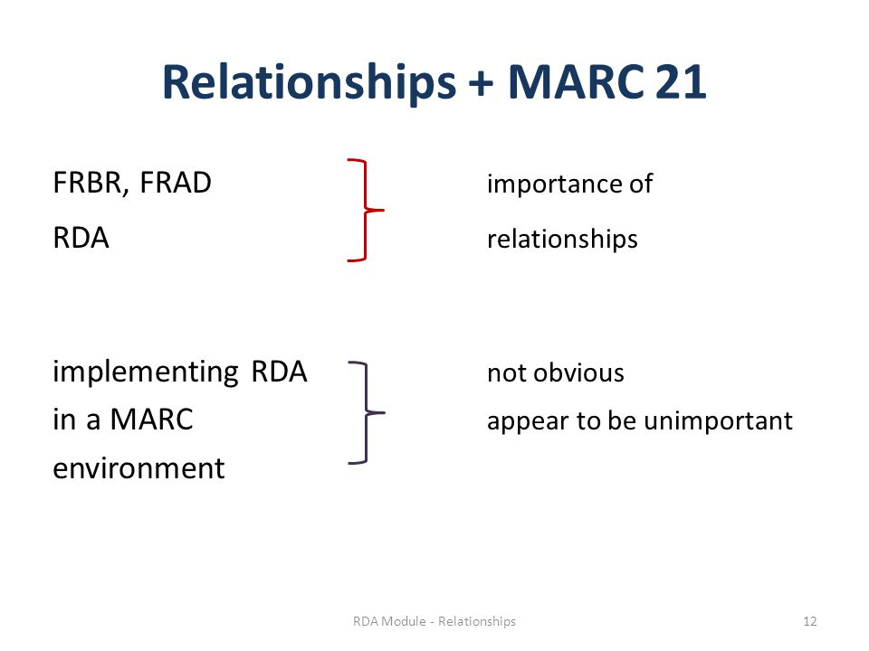 Relationships + MARC 21 FRBR, FRAD importance of RDA relationships implementing RDA not obvious in a MARC appear to be unimportant environment RDA Module - Relationships12