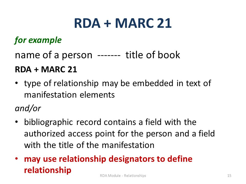 RDA + MARC 21 for example name of a person ------- title of book RDA + MARC 21 type of relationship may be embedded in text of manifestation elements and/or bibliographic record contains a field with the authorized access point for the person and a field with the title of the manifestation may use relationship designators to define relationship RDA Module - Relationships15