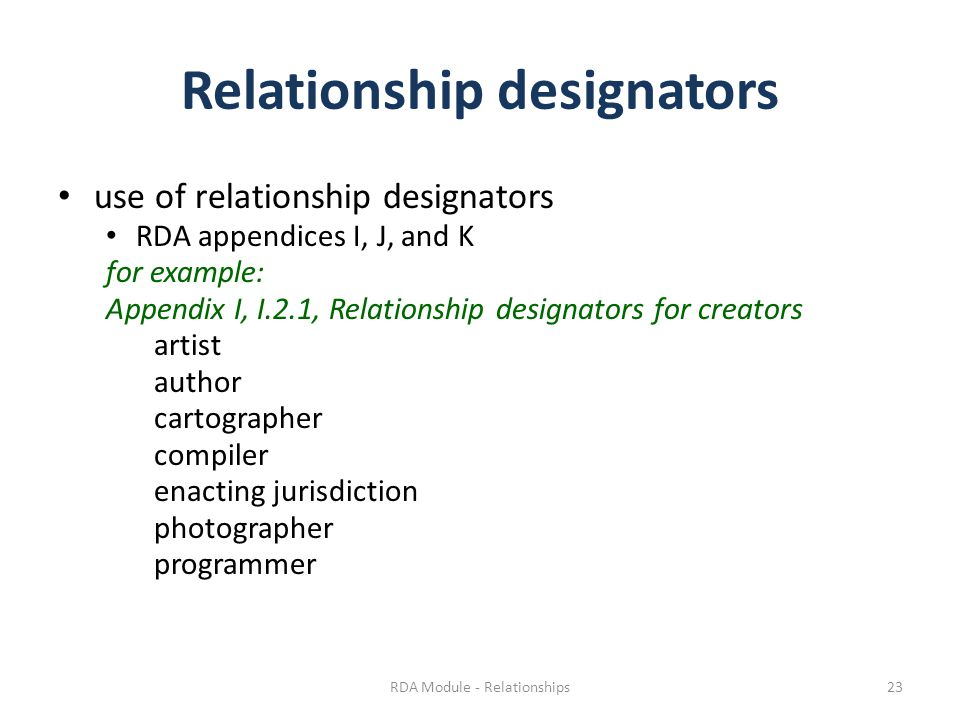 Relationship designators use of relationship designators RDA appendices I, J, and K for example: Appendix I, I.2.1, Relationship designators for creators artist author cartographer compiler enacting jurisdiction photographer programmer RDA Module - Relationships23